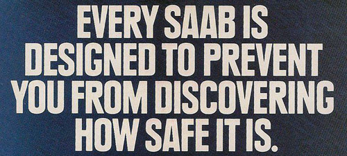 Every Saab is designed to prevent you from discovering how safe it is